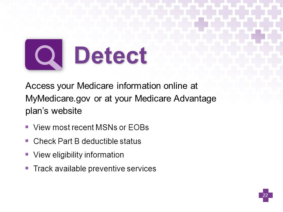  View most recent MSNs or EOBs  Check Part B deductible status  View eligibility information  Track available preventive services Access your Medi