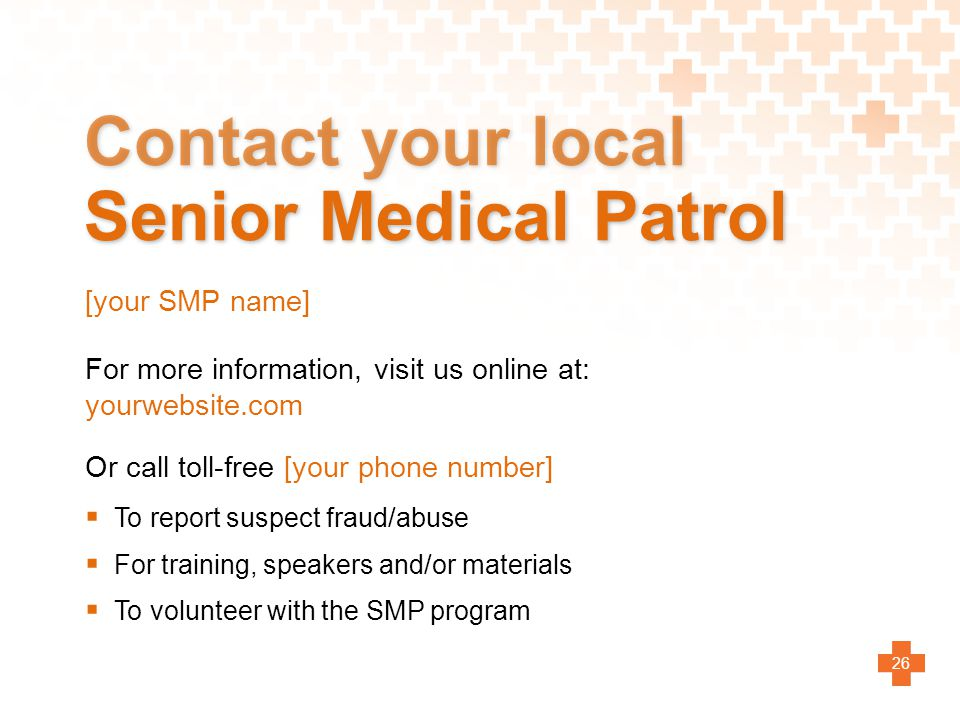 Contact your local Senior Medical Patrol  To report suspect fraud/abuse  For training, speakers and/or materials  To volunteer with the SMP program