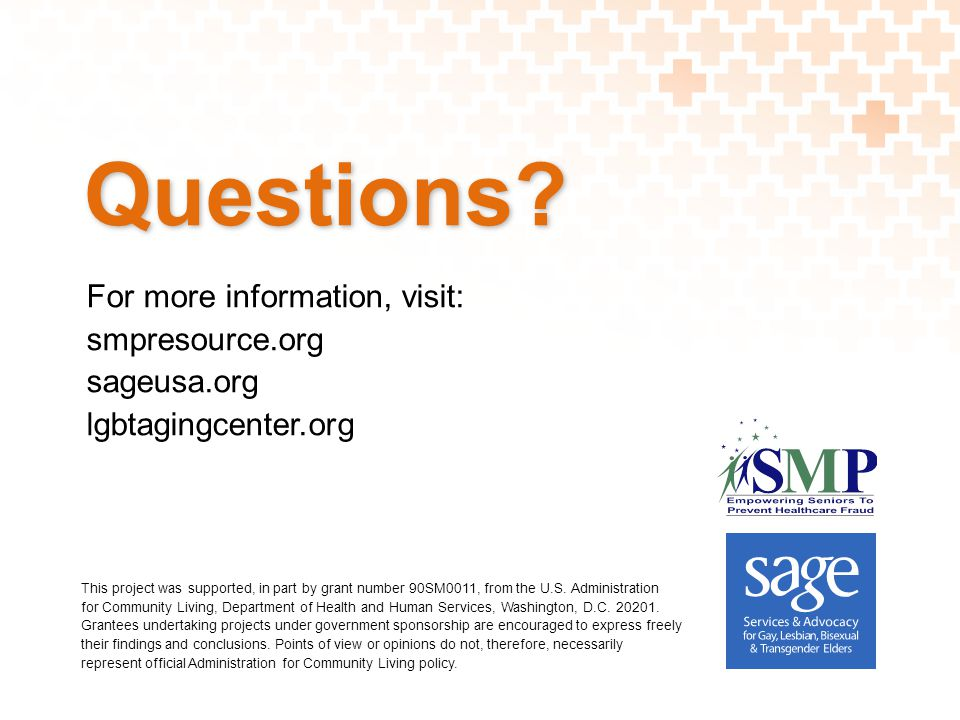 Questions? For more information, visit: smpresource.org sageusa.org lgbtagingcenter.org This project was supported, in part by grant number 90SM0011,