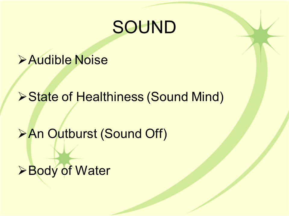 SOUND  Audible Noise  State of Healthiness (Sound Mind)  An Outburst (Sound Off)  Body of Water
