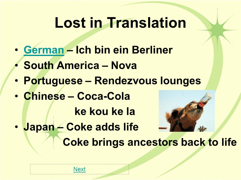 Lost in Translation German – Ich bin ein BerlinerGerman South America – Nova Portuguese – Rendezvous lounges Chinese – Coca-Cola ke kou ke la Japan – Coke adds life Coke brings ancestors back to life Next