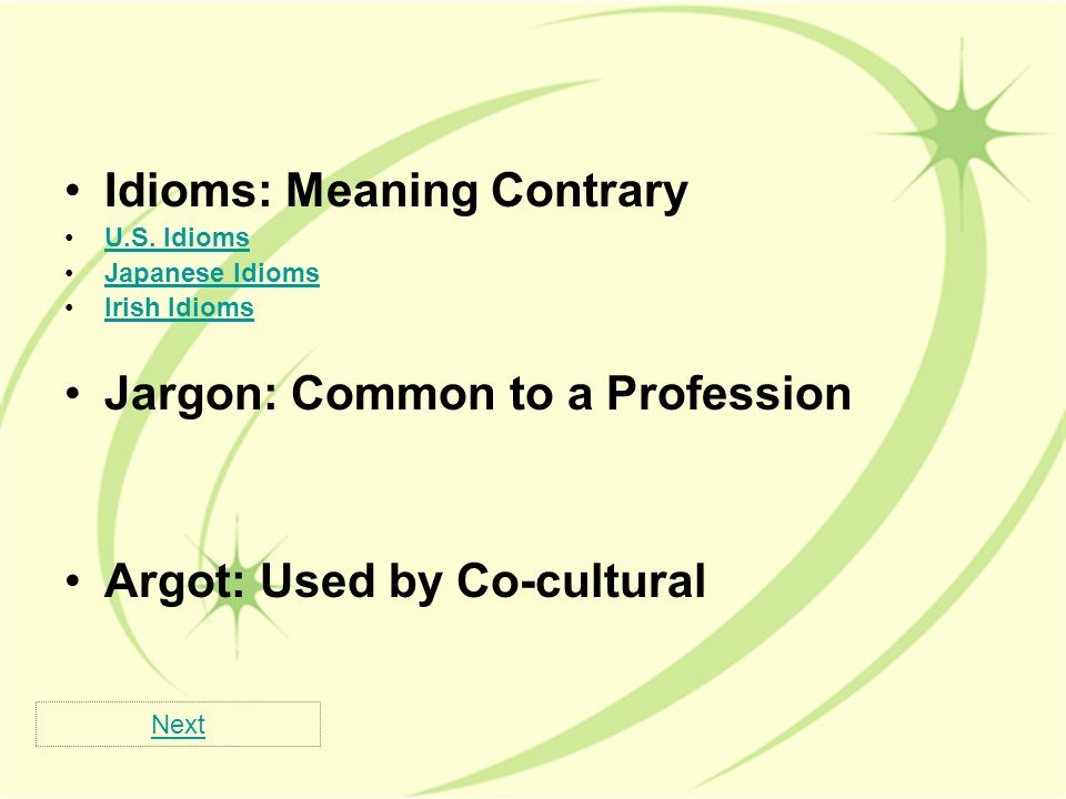Idioms: Meaning Contrary U.S. Idioms Japanese Idioms Irish Idioms Jargon: Common to a Profession Argot: Used by Co-cultural Next