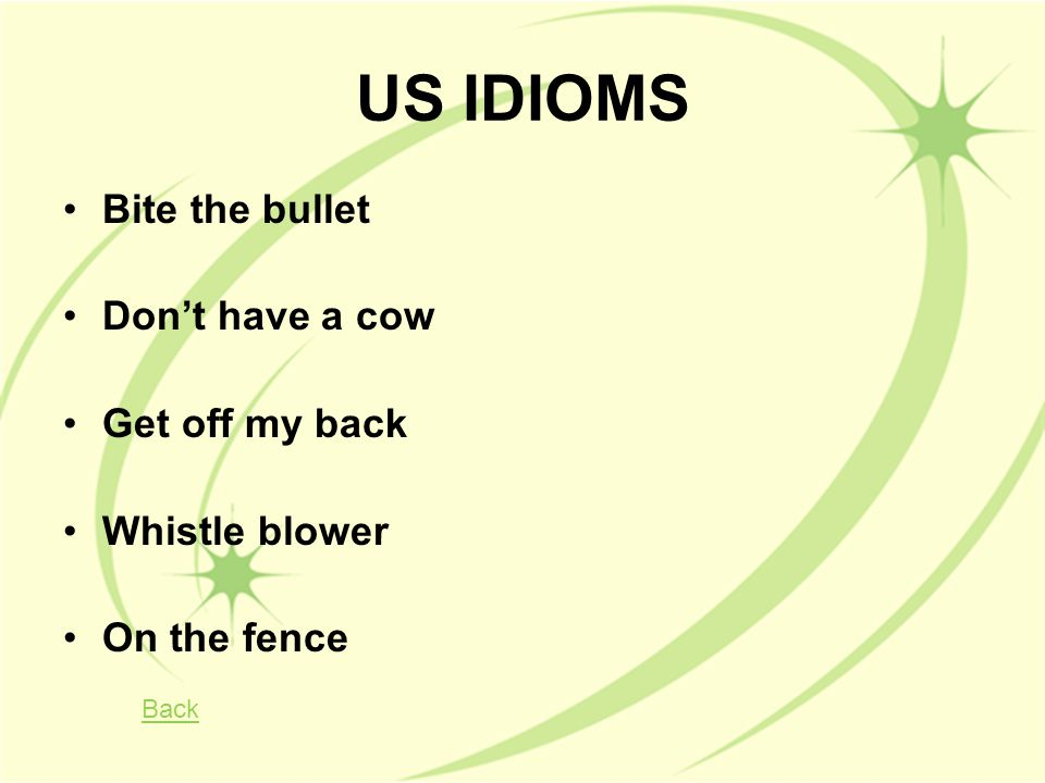 US IDIOMS Bite the bullet Don't have a cow Get off my back Whistle blower On the fence Back