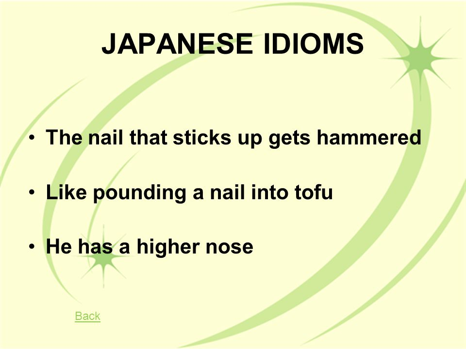 JAPANESE IDIOMS The nail that sticks up gets hammered Like pounding a nail into tofu He has a higher nose Back