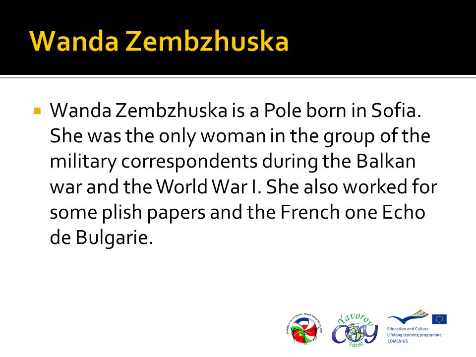  Wanda Zembzhuska is a Pole born in Sofia. She was the only woman in the group of the military correspondents during the Balkan war and the World War