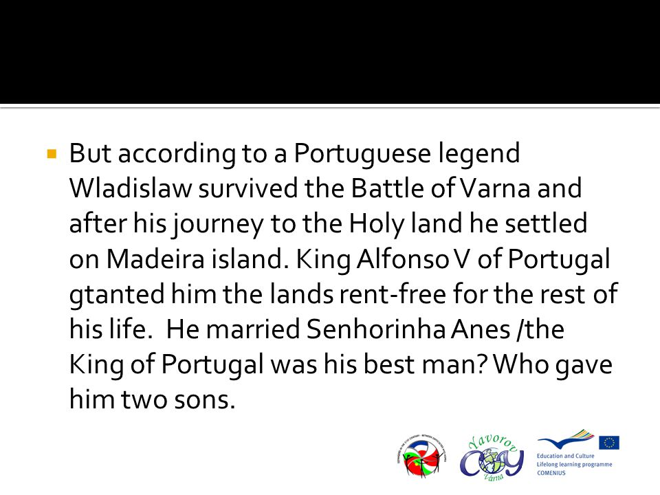  But according to a Portuguese legend Wladislaw survived the Battle of Varna and after his journey to the Holy land he settled on Madeira island.
