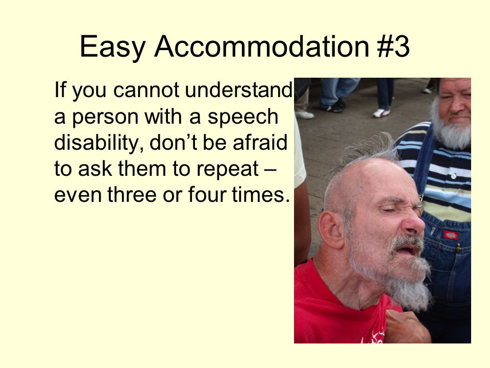 Easy Accommodation #3 If you cannot understand a person with a speech disability, don't be afraid to ask them to repeat – even three or four times.
