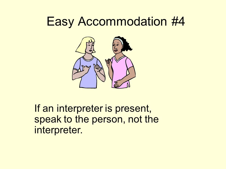 Easy Accommodation #4 If an interpreter is present, speak to the person, not the interpreter.