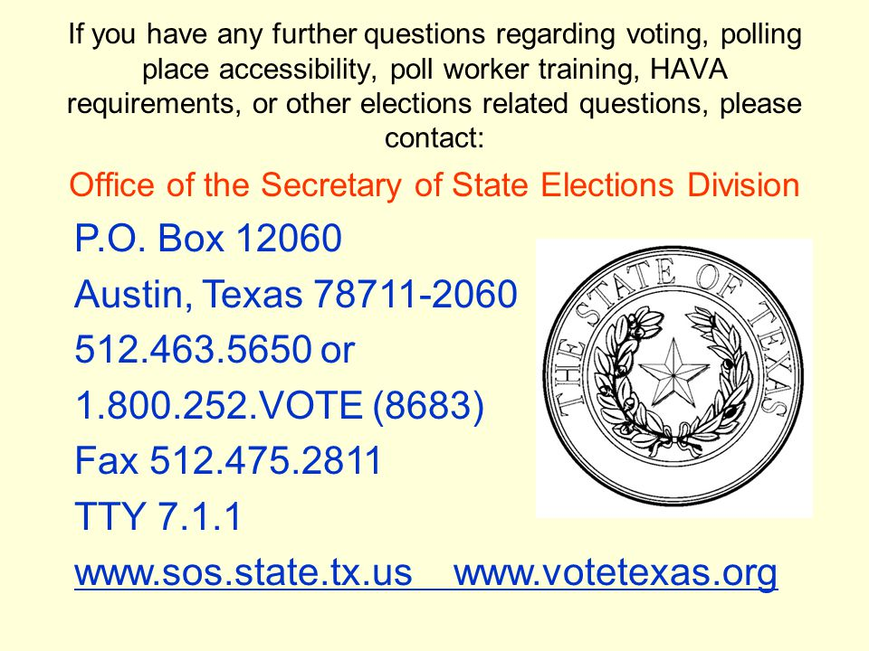 If you have any further questions regarding voting, polling place accessibility, poll worker training, HAVA requirements, or other elections related questions, please contact: Office of the Secretary of State Elections Division P.O.