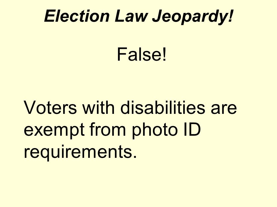 Election Law Jeopardy! False! Voters with disabilities are exempt from photo ID requirements.