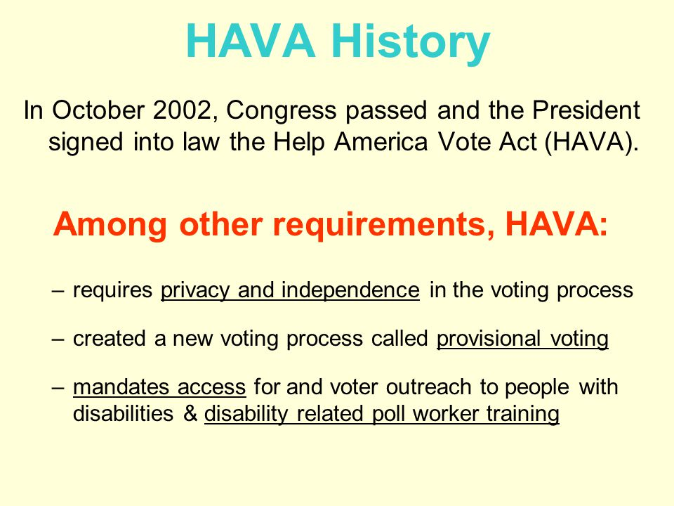 HAVA History In October 2002, Congress passed and the President signed into law the Help America Vote Act (HAVA).