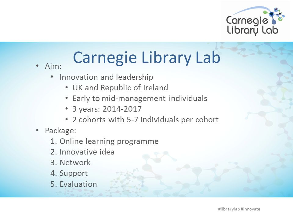 Carnegie Library Lab Aim: Innovation and leadership UK and Republic of Ireland Early to mid-management individuals 3 years: 2014-2017 2 cohorts with 5