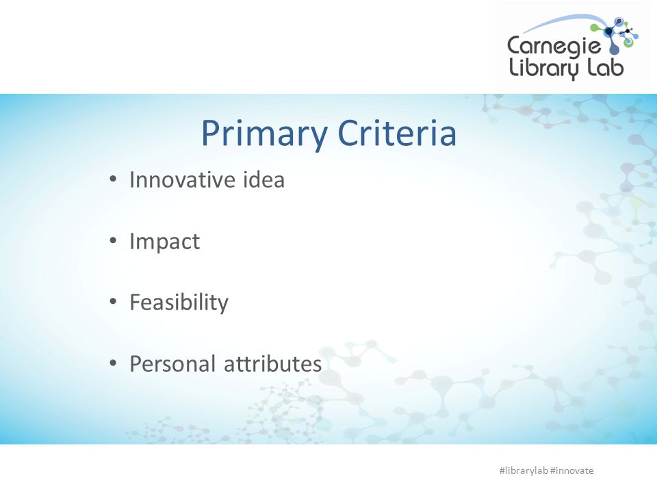 Primary Criteria Innovative idea Impact Feasibility Personal attributes #librarylab #innovate