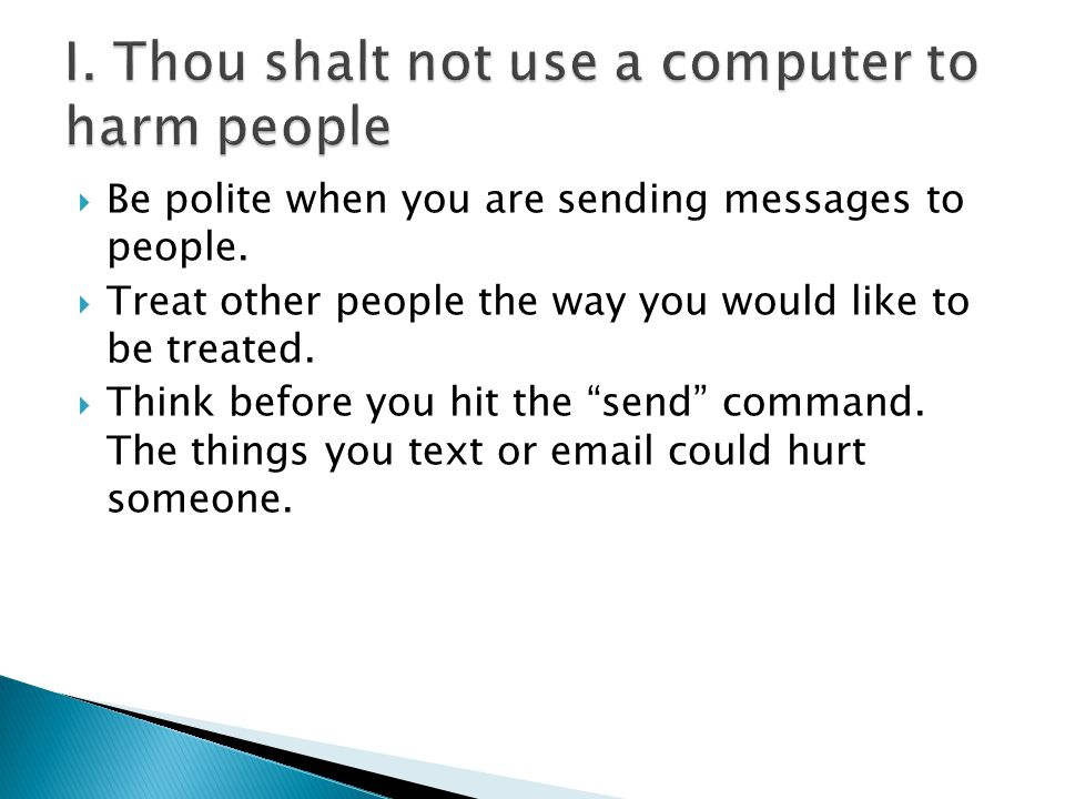 " Be polite when you are sending messages to people.  Treat other people the way you would like to be treated.  Think before you hit the ""send"" comm"