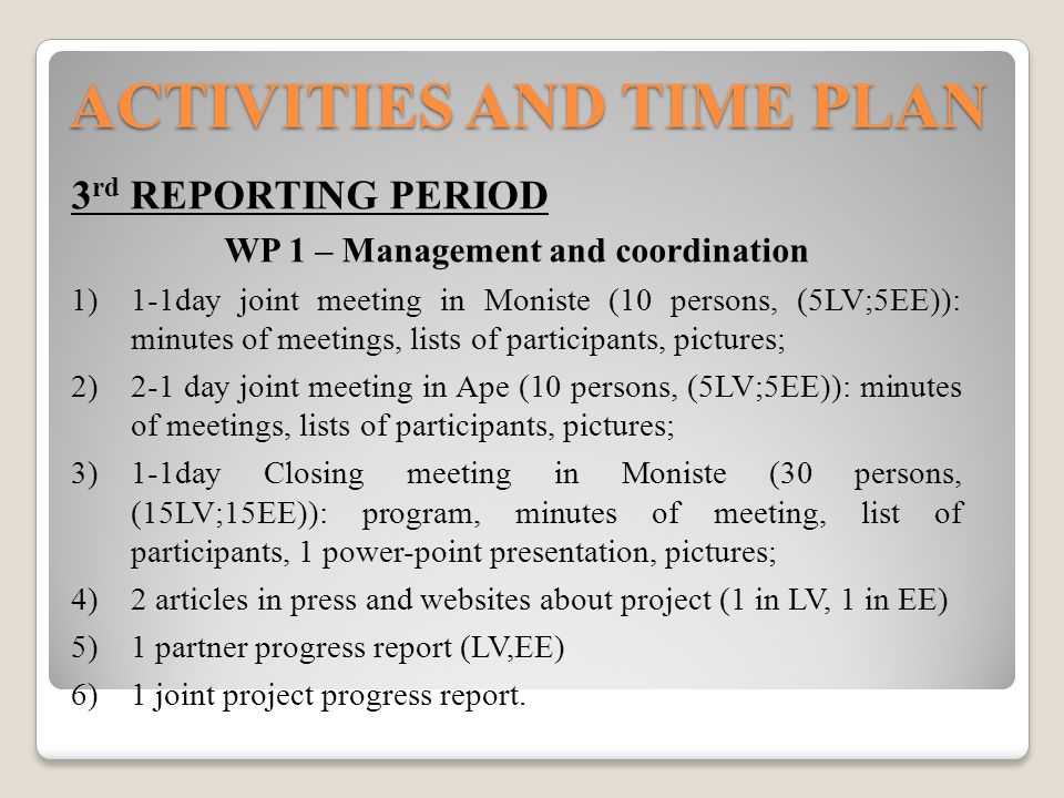 ACTIVITIES AND TIME PLAN 3 rd REPORTING PERIOD WP 1 – Management and coordination  1-1day joint meeting in Moniste (10 persons, (5LV;5EE)): minutes of meetings, lists of participants, pictures;  2-1 day joint meeting in Ape (10 persons, (5LV;5EE)): minutes of meetings, lists of participants, pictures;  1-1day Closing meeting in Moniste (30 persons, (15LV;15EE)): program, minutes of meeting, list of participants, 1 power-point presentation, pictures;  2 articles in press and websites about project (1 in LV, 1 in EE)  1 partner progress report (LV,EE)  1 joint project progress report.