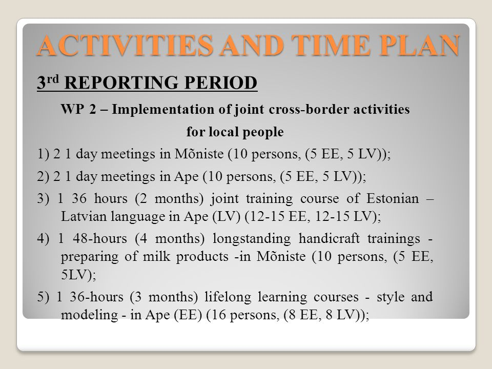 ACTIVITIES AND TIME PLAN 3 rd REPORTING PERIOD WP 2 – Implementation of joint cross-border activities for local people 1) 2 1 day meetings in Mõniste (10 persons, (5 EE, 5 LV)); 2) 2 1 day meetings in Ape (10 persons, (5 EE, 5 LV)); 3) 1 36 hours (2 months) joint training course of Estonian – Latvian language in Ape (LV) (12-15 EE, 12-15 LV); 4) 1 48-hours (4 months) longstanding handicraft trainings - preparing of milk products -in Mõniste (10 persons, (5 EE, 5LV); 5) 1 36-hours (3 months) lifelong learning courses - style and modeling - in Ape (EE) (16 persons, (8 EE, 8 LV));