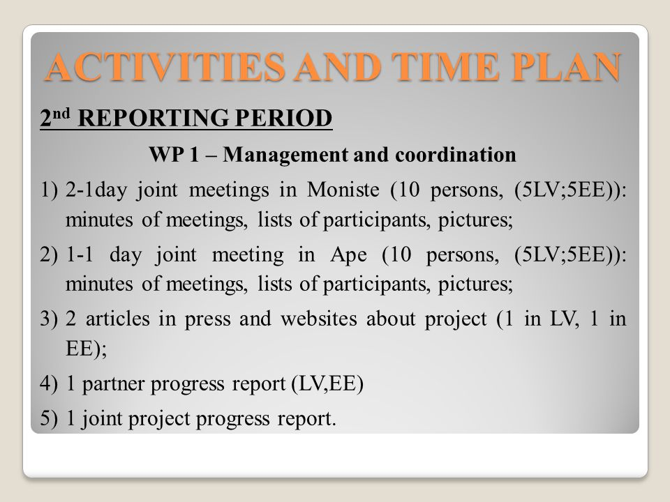ACTIVITIES AND TIME PLAN 2 nd REPORTING PERIOD WP 1 – Management and coordination  2-1day joint meetings in Moniste (10 persons, (5LV;5EE)): minutes of meetings, lists of participants, pictures;  1-1 day joint meeting in Ape (10 persons, (5LV;5EE)): minutes of meetings, lists of participants, pictures;  2 articles in press and websites about project (1 in LV, 1 in EE);  1 partner progress report (LV,EE)  1 joint project progress report.