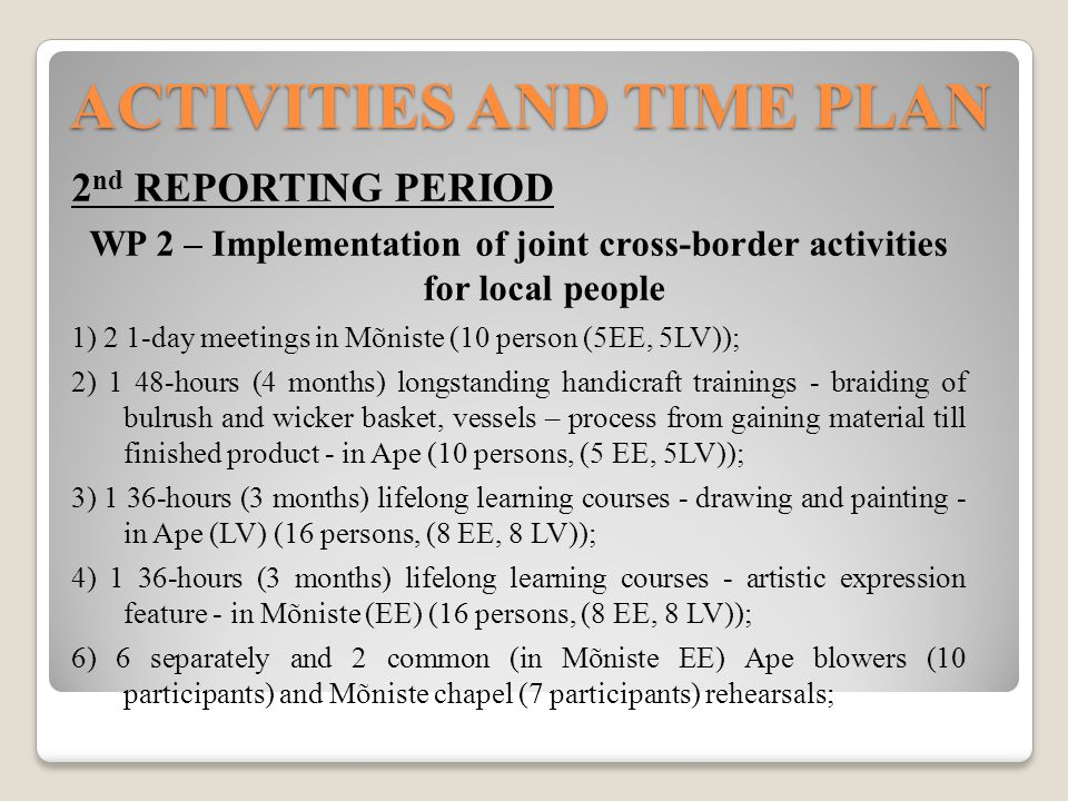 ACTIVITIES AND TIME PLAN 2 nd REPORTING PERIOD WP 2 – Implementation of joint cross-border activities for local people 1) 2 1-day meetings in Mõniste (10 person (5EE, 5LV)); 2) 1 48-hours (4 months) longstanding handicraft trainings - braiding of bulrush and wicker basket, vessels – process from gaining material till finished product - in Ape (10 persons, (5 EE, 5LV)); 3) 1 36-hours (3 months) lifelong learning courses - drawing and painting - in Ape (LV) (16 persons, (8 EE, 8 LV)); 4) 1 36-hours (3 months) lifelong learning courses - artistic expression feature - in Mõniste (EE) (16 persons, (8 EE, 8 LV)); 6) 6 separately and 2 common (in Mõniste EE) Ape blowers (10 participants) and Mõniste chapel (7 participants) rehearsals;