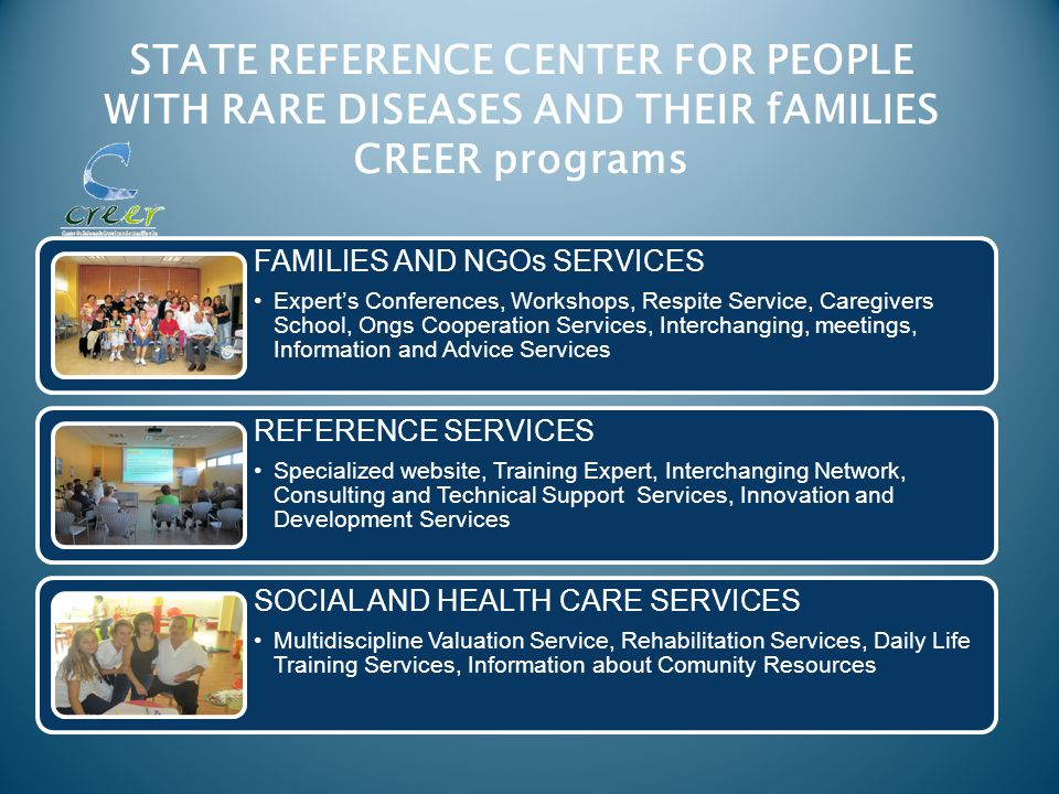 STATE REFERENCE CENTER FOR PEOPLE WITH RARE DISEASES AND THEIR fAMILIES CREER programs FAMILIES AND NGOs SERVICES Expert's Conferences, Workshops, Respite Service, Caregivers School, Ongs Cooperation Services, Interchanging, meetings, Information and Advice Services REFERENCE SERVICES Specialized website, Training Expert, Interchanging Network, Consulting and Technical Support Services, Innovation and Development Services SOCIAL AND HEALTH CARE SERVICES Multidiscipline Valuation Service, Rehabilitation Services, Daily Life Training Services, Information about Comunity Resources