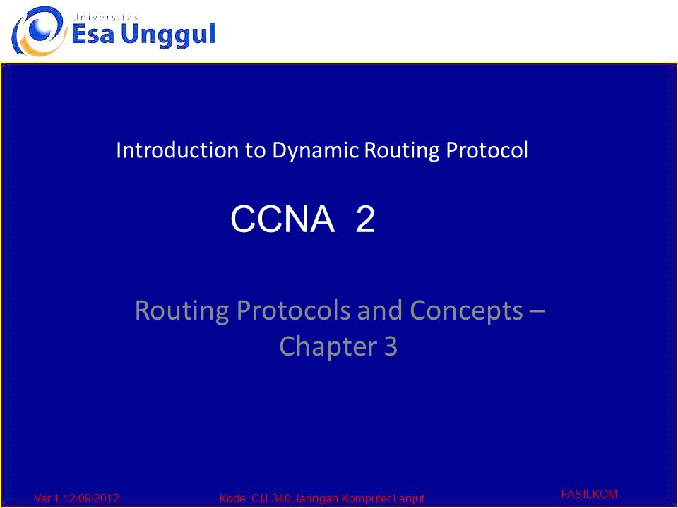 Ver 1,12/09/2012Kode :CIJ 340,Jaringan Komputer Lanjut FASILKOM Routing Protocols and Concepts – Chapter 3 Introduction to Dynamic Routing Protocol CCNA 2