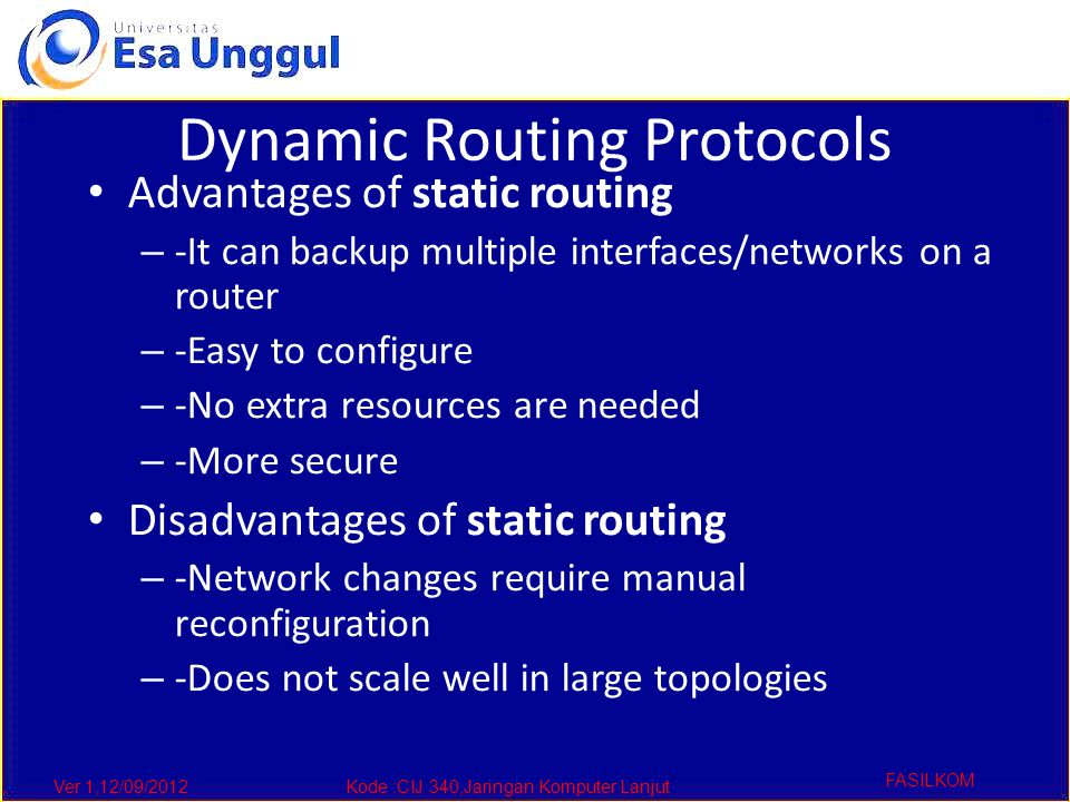 Ver 1,12/09/2012Kode :CIJ 340,Jaringan Komputer Lanjut FASILKOM Dynamic Routing Protocols Advantages of static routing – -It can backup multiple interfaces/networks on a router – -Easy to configure – -No extra resources are needed – -More secure Disadvantages of static routing – -Network changes require manual reconfiguration – -Does not scale well in large topologies