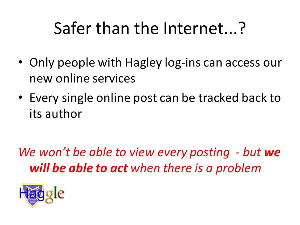 Safer than the Internet...? Only people with Hagley log-ins can access our new online services Every single online post can be tracked back to its aut