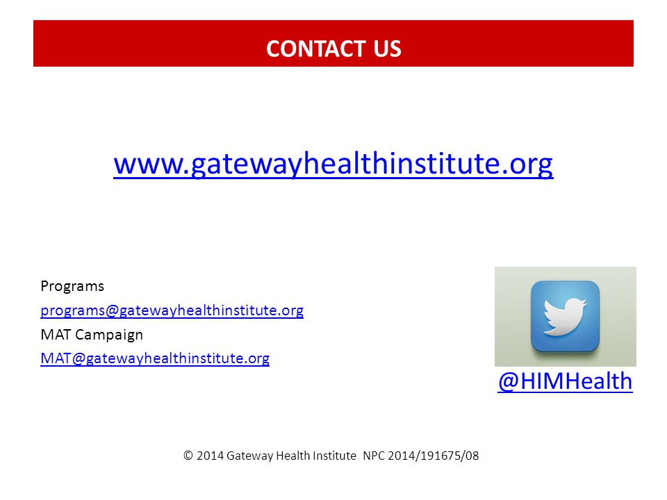 CONTACT US Programs programs@gatewayhealthinstitute.org MAT Campaign MAT@gatewayhealthinstitute.org www.gatewayhealthinstitute.org @HIMHealth © 2014 Gateway Health Institute NPC 2014/191675/08