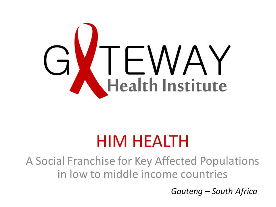 HIM HEALTH A Social Franchise for Key Affected Populations in low to middle income countries Gauteng – South Africa