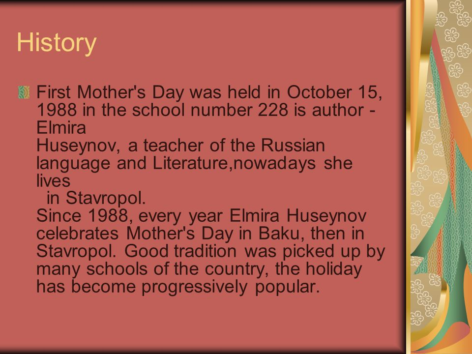 History First Mother's Day was held in October 15, 1988 in the school number 228 is author - Elmira Huseynov, a teacher of the Russian language and Li
