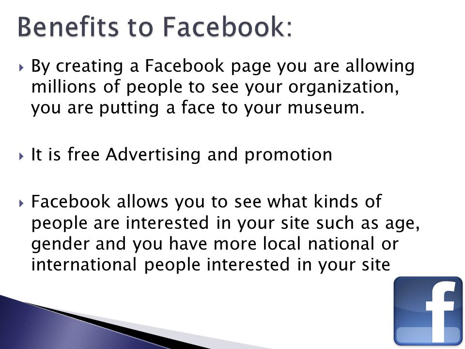  By creating a Facebook page you are allowing millions of people to see your organization, you are putting a face to your museum.  It is free Advert