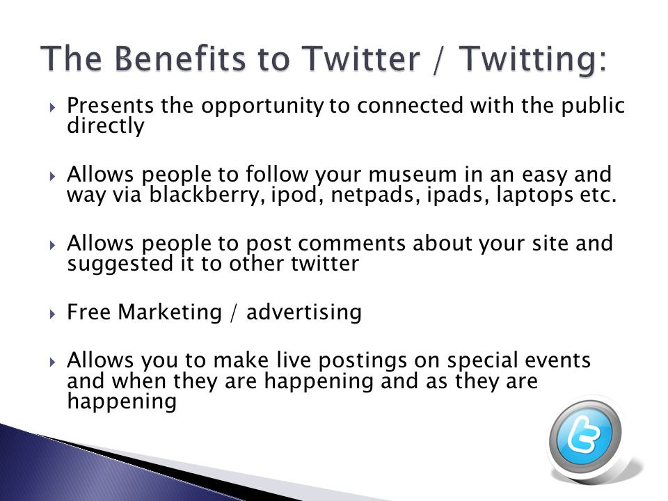  Presents the opportunity to connected with the public directly  Allows people to follow your museum in an easy and way via blackberry, ipod, netpad