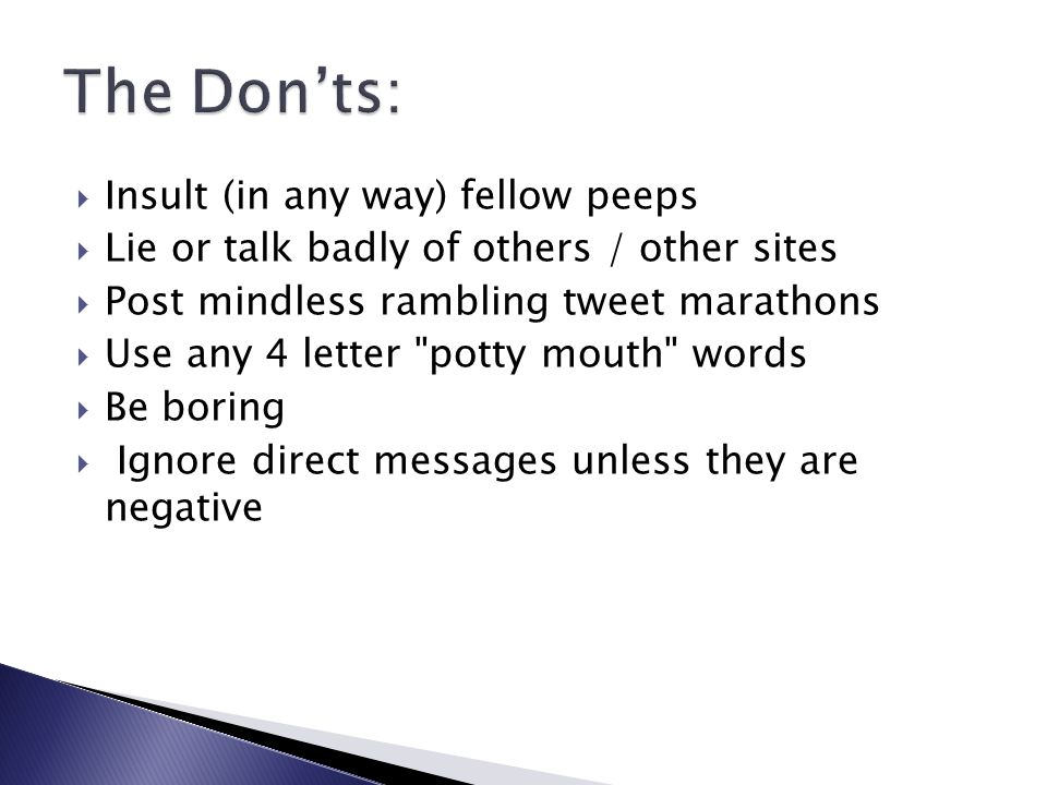  Insult (in any way) fellow peeps  Lie or talk badly of others / other sites  Post mindless rambling tweet marathons  Use any 4 letter potty mouth words  Be boring  Ignore direct messages unless they are negative
