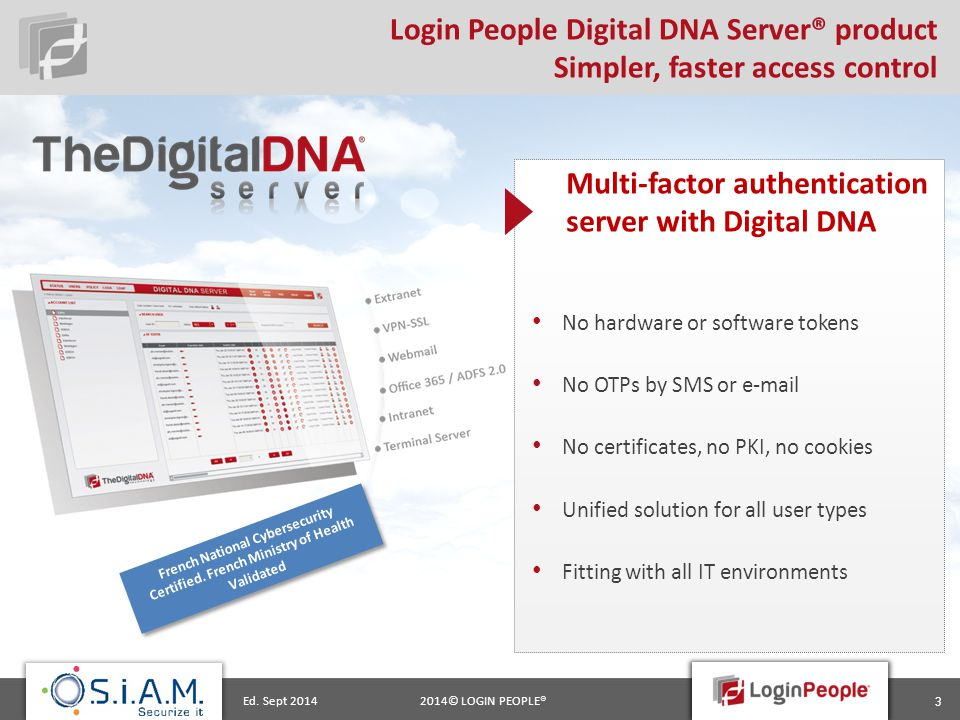 2014© LOGIN PEOPLE®Ed. Sept 2014 3 Login People Digital DNA Server® product Simpler, faster access control Multi-factor authentication server with Dig