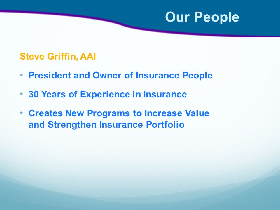 Our People Steve Griffin, AAI President and Owner of Insurance People 30 Years of Experience in Insurance Creates New Programs to Increase Value and Strengthen Insurance Portfolio
