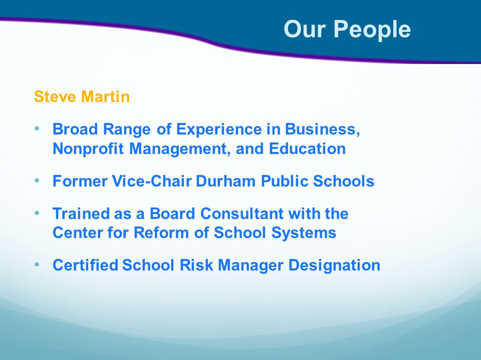 Our People Steve Martin Broad Range of Experience in Business, Nonprofit Management, and Education Former Vice-Chair Durham Public Schools Trained as a Board Consultant with the Center for Reform of School Systems Certified School Risk Manager Designation