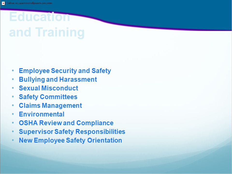 Employee Security and Safety Bullying and Harassment Sexual Misconduct Safety Committees Claims Management Environmental OSHA Review and Compliance Supervisor Safety Responsibilities New Employee Safety Orientation Education and Training