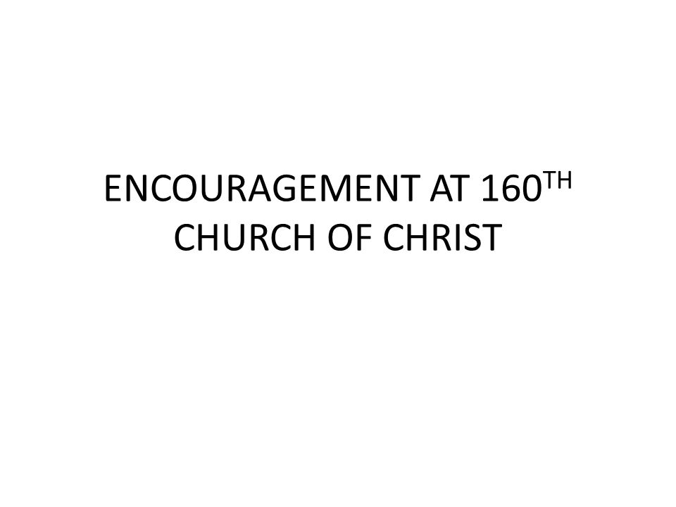 ENCOURAGEMENT AT 160 TH CHURCH OF CHRIST