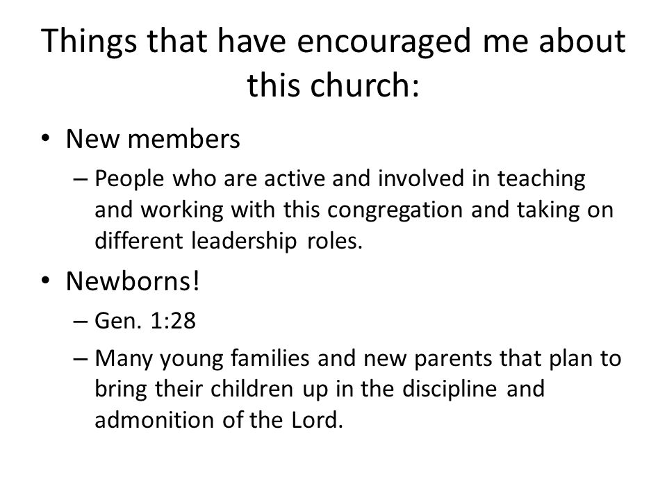 Things that have encouraged me about this church: New members – People who are active and involved in teaching and working with this congregation and taking on different leadership roles.