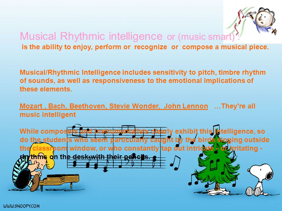 Musical Rhythmic intelligence or (music smart) : is the ability to enjoy, perform or recognize or compose a musical piece.