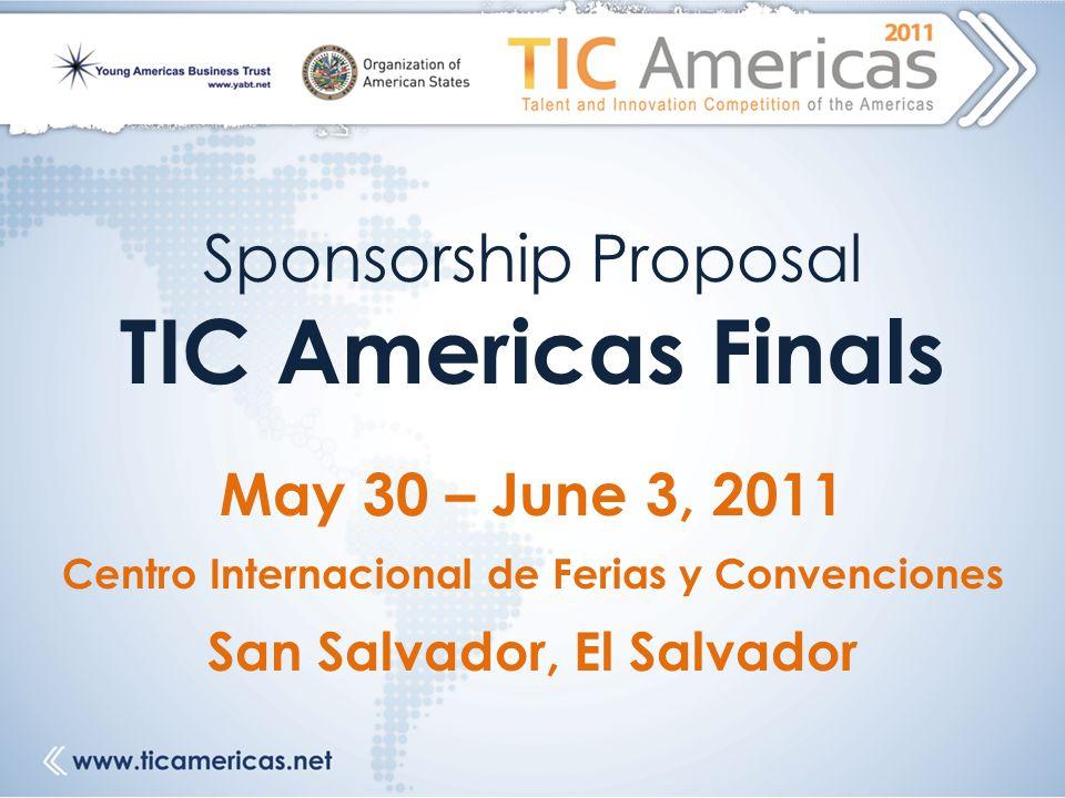 Sponsorship Proposal TIC Americas Finals May 30 – June 3, 2011 Centro Internacional de Ferias y Convenciones San Salvador, El Salvador