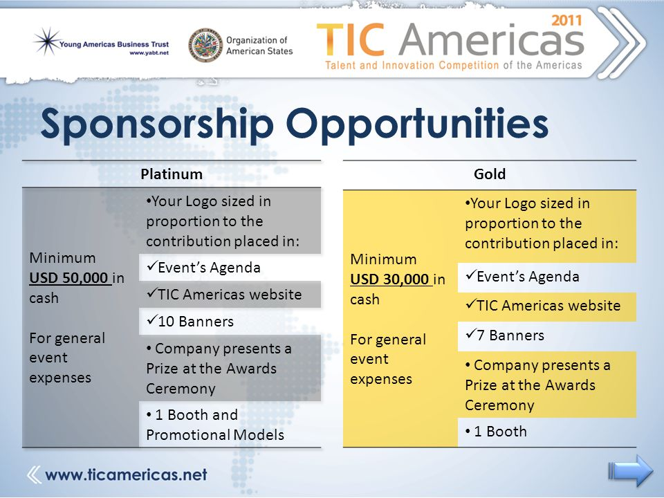 Sponsorship Opportunities Gold Minimum USD 30,000 in cash For general event expenses Your Logo sized in proportion to the contribution placed in: Event's Agenda TIC Americas website 7 Banners Company presents a Prize at the Awards Ceremony 1 Booth