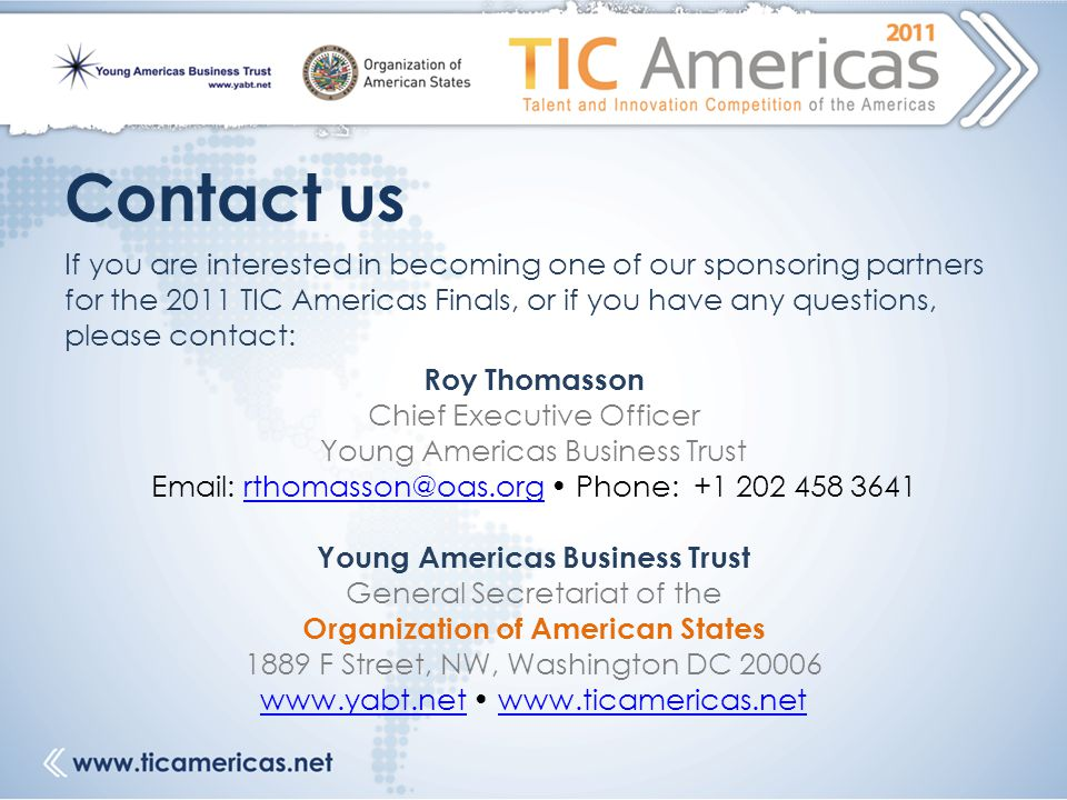 Contact us If you are interested in becoming one of our sponsoring partners for the 2011 TIC Americas Finals, or if you have any questions, please contact: Roy Thomasson Chief Executive Officer Young Americas Business Trust Email: rthomasson@oas.org Phone: +1 202 458 3641 Young Americas Business Trust General Secretariat of the Organization of American States 1889 F Street, NW, Washington DC 20006 www.yabt.net www.ticamericas.netwww.ticamericas.net