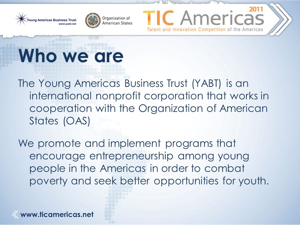 Who we are The Young Americas Business Trust (YABT) is an international nonprofit corporation that works in cooperation with the Organization of American States (OAS) We promote and implement programs that encourage entrepreneurship among young people in the Americas in order to combat poverty and seek better opportunities for youth.