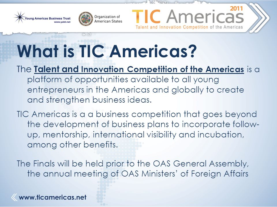 What is TIC Americas? The Talent and Innovation Competition of the Americas is a platform of opportunities available to all young entrepreneurs in the