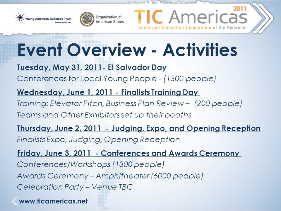 Event Overview - Activities Tuesday, May 31, 2011- El Salvador Day Conferences for Local Young People ‐ (1300 people) Wednesday, June 1, 2011 - Finalists Training Day Training: Elevator Pitch, Business Plan Review – (200 people) Teams and Other Exhibitors set up their booths Thursday, June 2, 2011 - Judging, Expo, and Opening Reception Finalists Expo, Judging, Opening Reception Friday, June 3, 2011 - Conferences and Awards Ceremony Conferences/Workshops (1300 people) Awards Ceremony – Amphitheater (6000 people) Celebration Party – Venue TBC