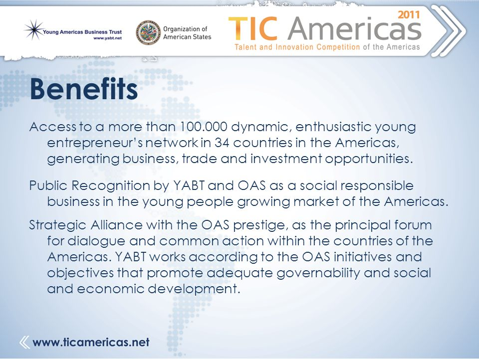 Benefits Access to a more than 100.000 dynamic, enthusiastic young entrepreneur's network in 34 countries in the Americas, generating business, trade and investment opportunities.