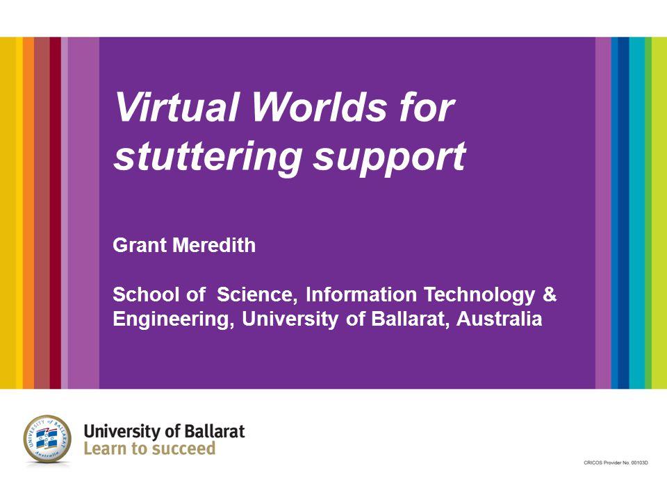 Virtual Worlds for stuttering support Grant Meredith School of Science, Information Technology & Engineering, University of Ballarat, Australia