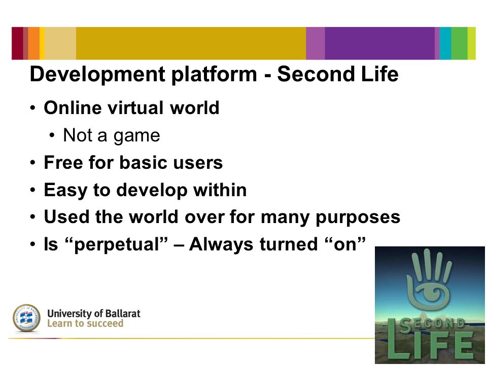 Development platform - Second Life Online virtual world Not a game Free for basic users Easy to develop within Used the world over for many purposes I