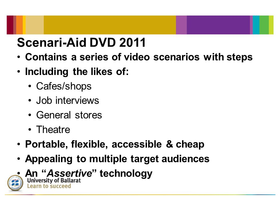 Scenari-Aid DVD 2011 Contains a series of video scenarios with steps Including the likes of: Cafes/shops Job interviews General stores Theatre Portable, flexible, accessible & cheap Appealing to multiple target audiences An Assertive technology