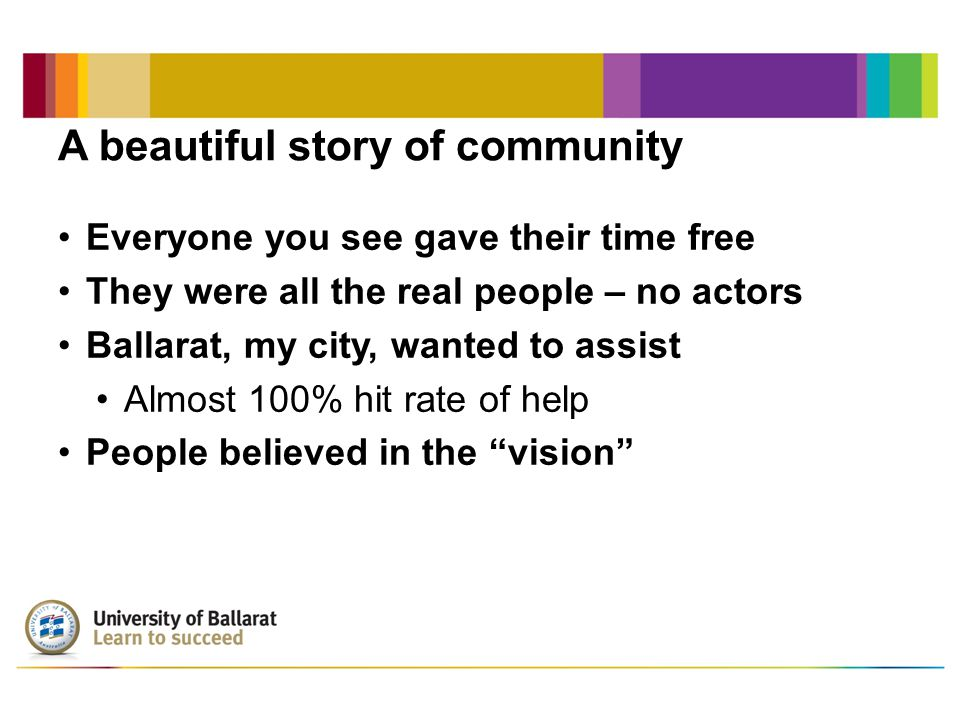 A beautiful story of community Everyone you see gave their time free They were all the real people – no actors Ballarat, my city, wanted to assist Alm